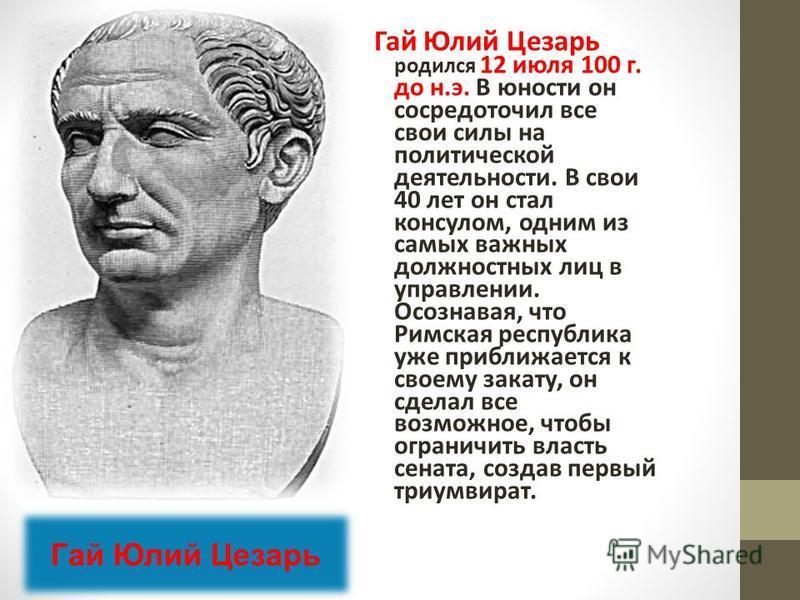 Гай Юлий Цезарь родился 12 июля 100 г. до н.э. В юности он сосредоточил все свои силы на политической деятельности. В свои 40 лет он стал консулом, одним из самых важных должностных лиц в управлении. Осознавая, что Римская республика уже приближается