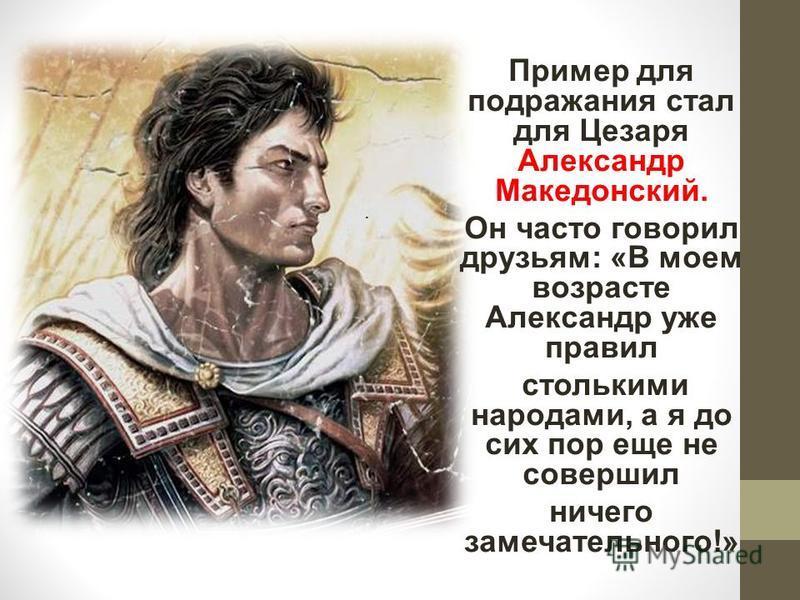 . Пример для подражания стал для Цезаря Александр Македонский. Он часто говорил друзьям: «В моем возрасте Александр уже правил столькими народами, а я до сих пор еще не совершил ничего замечательного!»