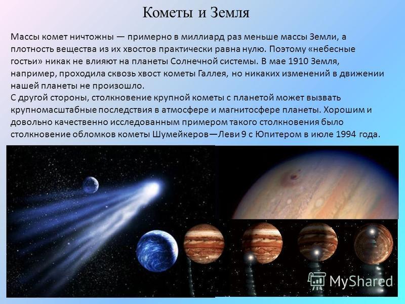 Массы комет ничтожны примерно в миллиард раз меньше массы Земли, а плотность вещества из их хвостов практически равна нулю. Поэтому «небесные гостьи» никак не влияют на планеты Солнечной системы. В мае 1910 Земля, например, проходила сквозь хвост ком