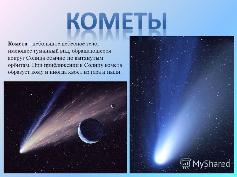 Комета - небольшое небесное тело, имеющее туманный вид, обращающееся вокруг Солнца обычно по вытянутым орбитам. При приближении к Солнцу комета образует кому и иногда хвост из газа и пыли.
