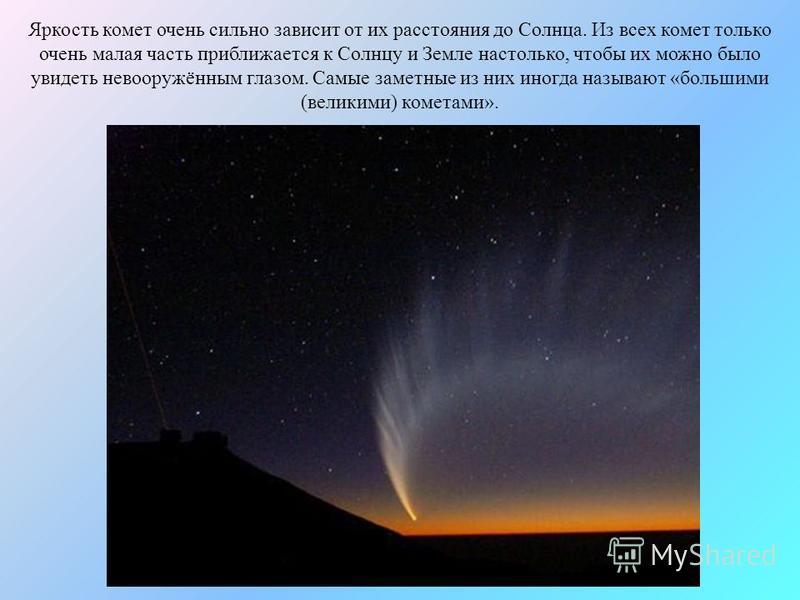 Яркость комет очень сильно зависит от их расстояния до Солнца. Из всех комет только очень малая часть приближается к Солнцу и Земле настолько, чтобы их можно было увидеть невооружённым глазом. Самые заметные из них иногда называют «большими (великими
