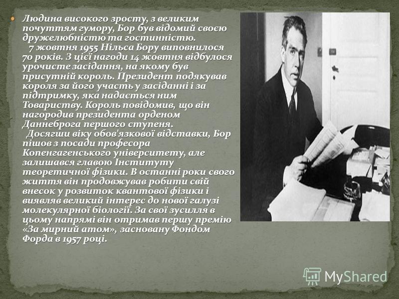 Людина високого зросту, з великим почуттям гумору, Бор був відомий своєю дружелюбністю та гостинністю. 7 жовтня 1955 Нільса Бору виповнилося 70 років. З цієї нагоди 14 жовтня відбулося урочисте засідання, на якому був присутній король. Президент подя
