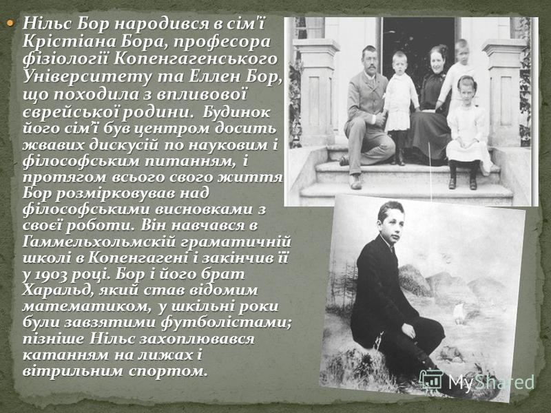 Нільс Бор народився в сім'ї Крістіана Бора, професора фізіології Копенгагенського Університету та Еллен Бор, що походила з впливової єврейської родини. Будинок його сімї був центром досить жвавих дискусій по науковим і філософським питанням, і протяг