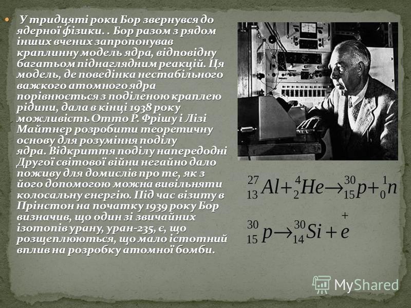 У тридцяті роки Бор звернувся до ядерної фізики.. Бор разом з рядом інших вчених запропонував краплинну модель ядра, відповідну багатьом піднаглядним реакцій. Ця модель, де поведінка нестабільного важкого атомного ядра порівнюється з поділеною крапле