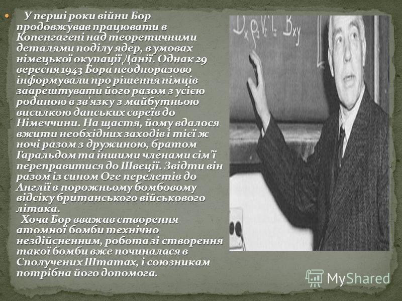 У перші роки війни Бор продовжував працювати в Копенгагені над теоретичними деталями поділу ядер, в умовах німецької окупації Данії. Однак 29 вересня 1943 Бора неодноразово інформували про рішення німців заарештувати його разом з усією родиною в зв'я
