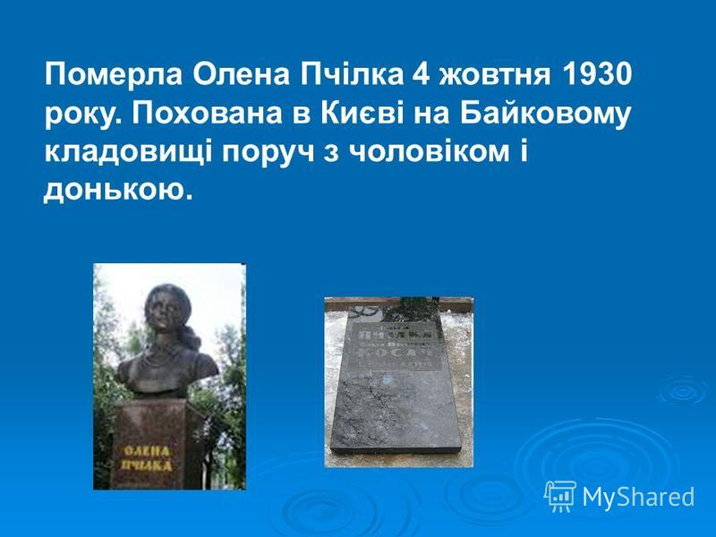 Померла Олена Пчілка 4 жовтня 1930 року. Похована в Києві на Байковому кладовищі поруч з чоловіком і донькою.