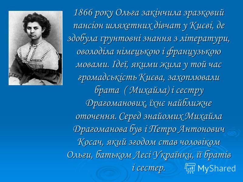 1866 року Ольга закінчила зразковий пансіон шляхетних дівчат у Києві, де здобула ґрунтовні знання з літератури, оволоділа німецькою і французькою мовами. Ідеї, якими жила у той час громадськість Києва, захоплювали брата ( Михайла) і сестру Драгоманов