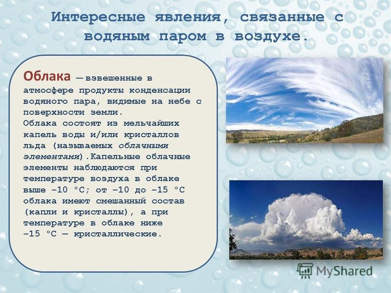 Интересные явления, связанные с водяным паром в воздухе. Облака взвешенные в атмосфере продукты конденсации водяного пара, видимые на небе с поверхности земли. Облака состоят из мельчайших капель воды и/или кристаллов льда (называемых облачными элеме