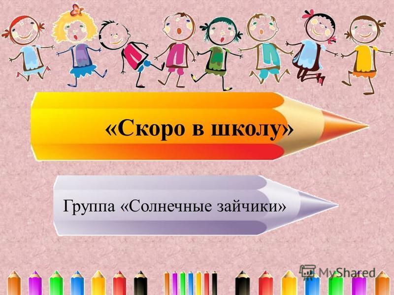 «Скоро в школу» Группа «Солнечные зайчики»