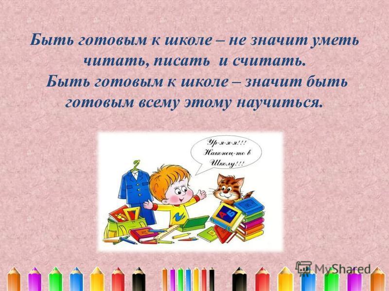Быть готовым к школе – не значит уметь читать, писать и считать. Быть готовым к школе – значит быть готовым всему этому научиться.