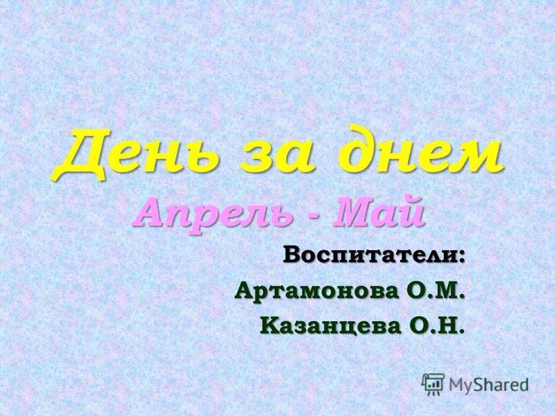 День за днем Апрель - Май Воспитатели: Артамонова О.М. Казанцева О.Н Казанцева О.Н.