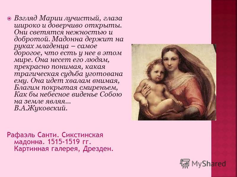 Взгляд Марии лучистый, глаза широко и доверчиво открыты. Они светятся нежностью и добротой. Мадонна держит на руках младенца – самое дорогое, что есть у нее в этом мире. Она несет его людям, прекрасно понимая, какая трагическая судьба уготована ему.