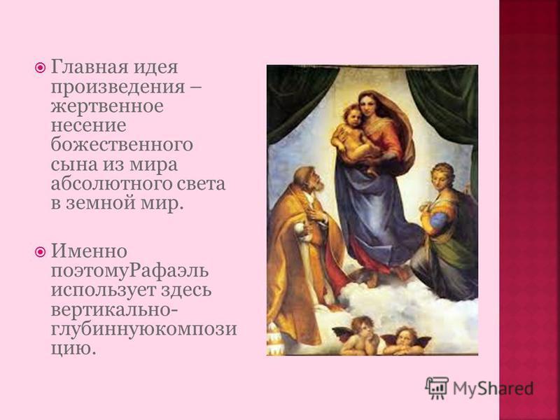 Главная идея произведения – жертвенное несение божественного сына из мира абсолютного света в земной мир. Именно поэтому Рафаэль использует здесь вертикально- глубинную композицию.