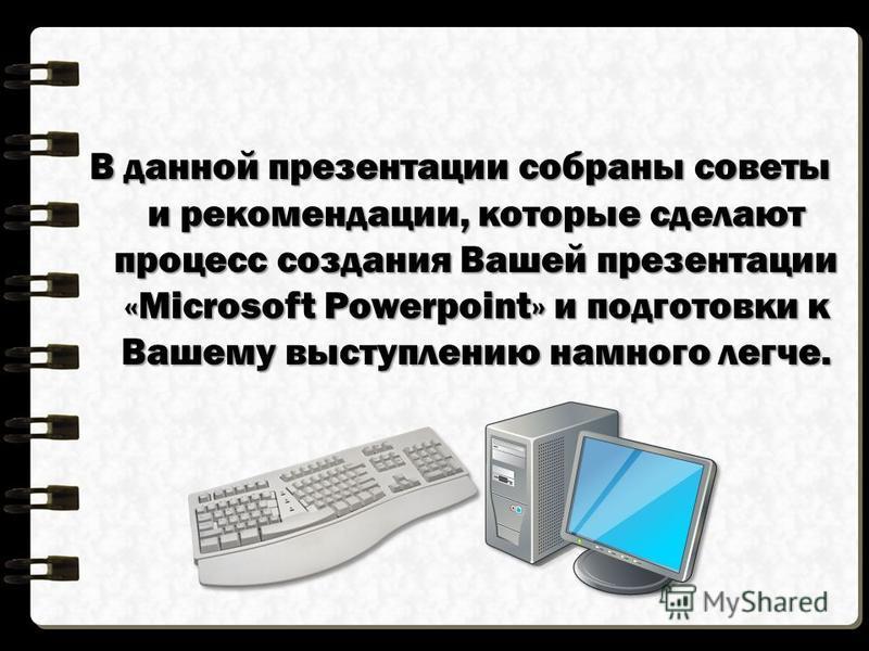 В данной презентации собраны советы и рекомендации, которые сделают процесс создания Вашей презентации «Microsoft Powerpoint» и подготовки к Вашему выступлению намного легче.