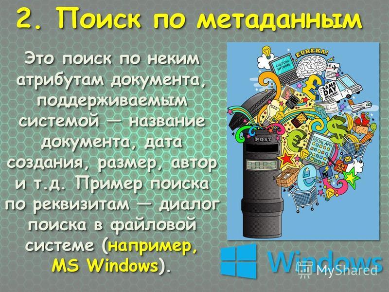 2. Поиск по метаданным 2. Поиск по метаданным Это поиск по неким атрибутам документа, поддерживаемым системой название документа, дата создания, размер, автор и т.д. Пример поиска по реквизитам диалог поиска в файловой системе (например, MS Windows).