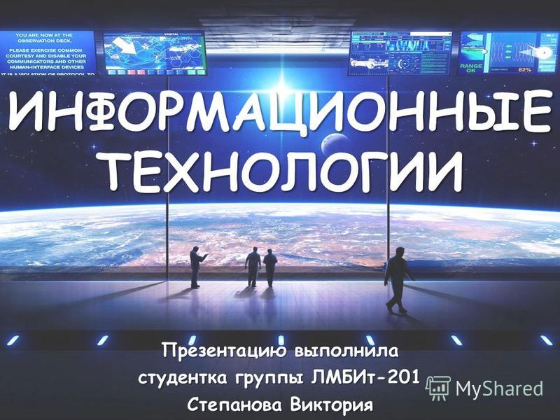 ИНФОРМАЦИОННЫЕ ТЕХНОЛОГИИ Презентацию выполнила студентка группы ЛМБИт-201 Степанова Виктория