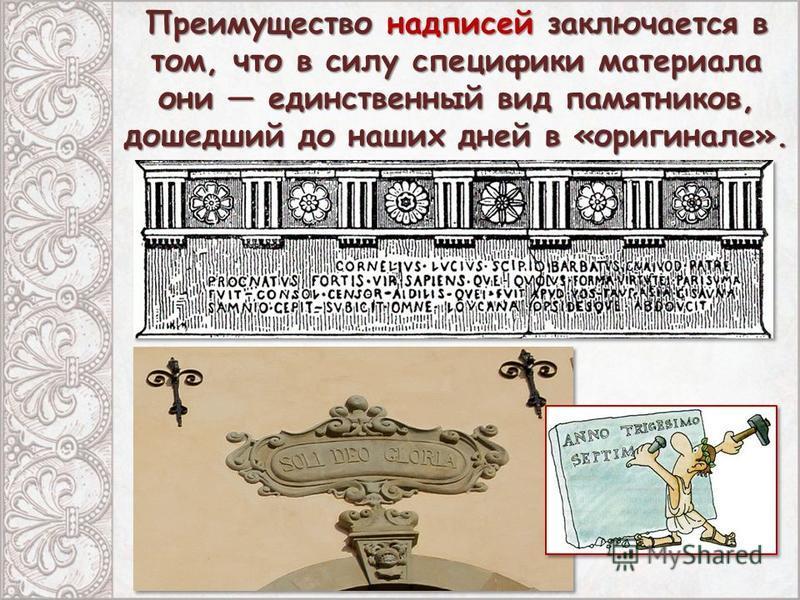 Преимущество надписей заключается в том, что в силу специфики материала они единственный вид памятников, дошедший до наших дней в «оригинале».
