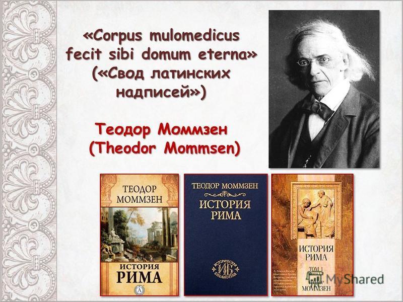 «Corpus mulomedicus fecit sibi domum eterna» («Свод латинских надписей») Теодор Моммзен (Theodor Mommsen) (Theodor Mommsen)