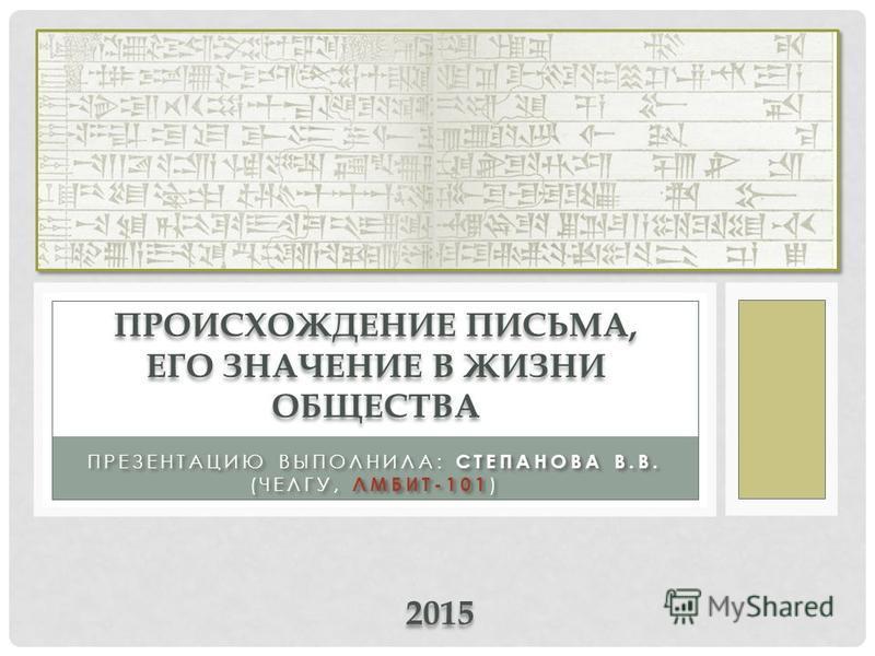 ПРЕЗЕНТАЦИЮ ВЫПОЛНИЛА: СТЕПАНОВА В.В. (ЧЕЛГУ, ЛМБИТ-101 ) ПРОИСХОЖДЕНИЕ ПИСЬМА, ЕГО ЗНАЧЕНИЕ В ЖИЗНИ ОБЩЕСТВА 2015