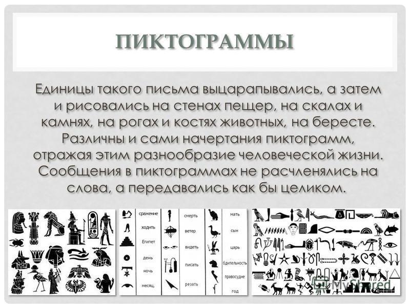 ПИКТОГРАММЫ Единицы такого письма выцарапывались, а затем и рисовались на стенах пещер, на скалах и камнях, на рогах и костях животных, на бересте. Различны и сами начертания пиктограмм, отражая этим разнообразие человеческой жизни. Сообщения в пикто
