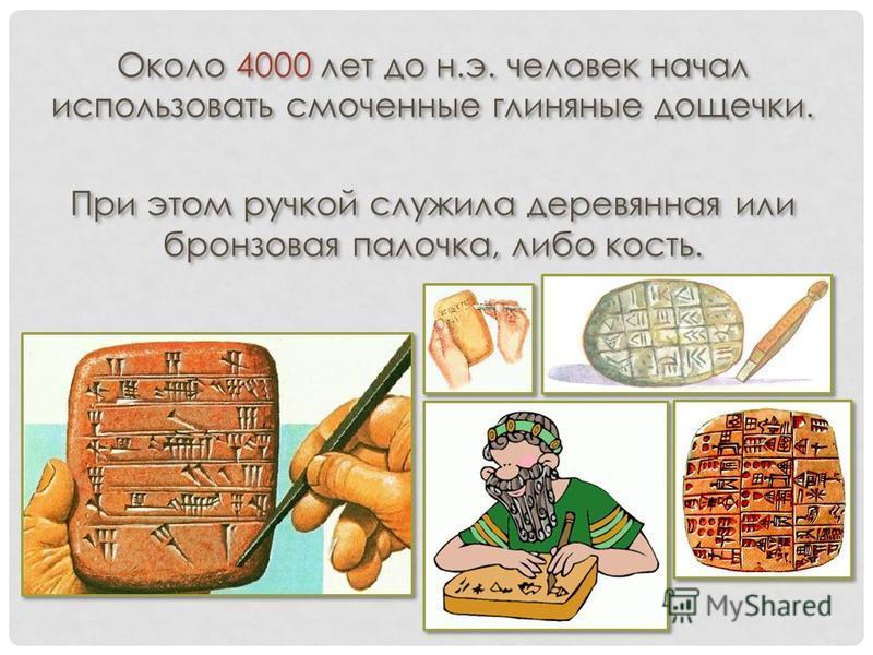 Около 4000 лет до н.э. человек начал использовать смоченные глиняные дощечки. При этом ручкой служила деревянная или бронзовая палочка, либо кость. Около 4000 лет до н.э. человек начал использовать смоченные глиняные дощечки. При этом ручкой служила