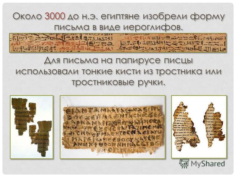 Около 3000 до н.э. египтяне изобрели форму письма в виде иероглифов. Для письма на папирусе писцы использовали тонкие кисти из тростника или тростниковые ручки. Около 3000 до н.э. египтяне изобрели форму письма в виде иероглифов. Для письма на папиру