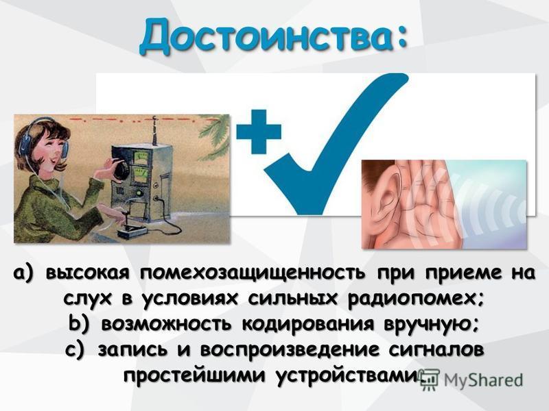 Достоинства:Достоинства: a)высокая помехозащищенность при приеме на слух в условиях сильных радиопомех; b)возможность кодирования вручную; c)запись и воспроизведение сигналов простейшими устройствами.