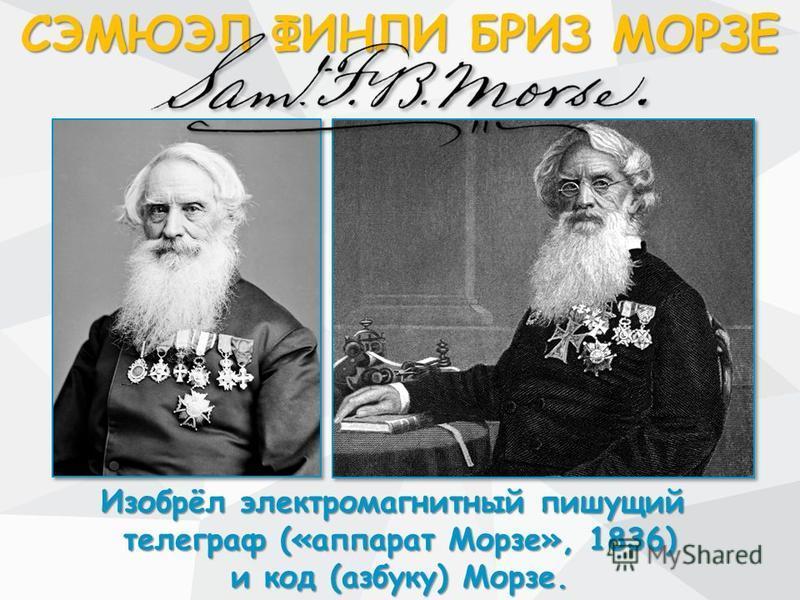 СЭМЮЭЛ ФИНЛИ БРИЗ МОРЗЕ Изобрёл электромагнитный пишущий Изобрёл электромагнитный пишущий телеграф («аппарат Морзе», 1836) и код (азбуку) Морзе.