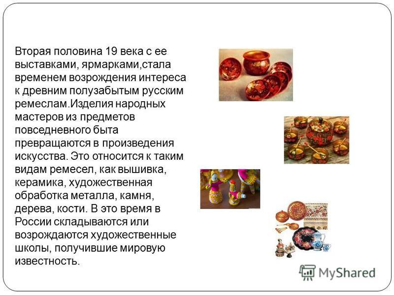 Вторая половина 19 века с ее выставками, ярмарками,стала временем возрождения интереса к древним полузабытым русским ремеслам.Изделия народных мастеров из предметов повседневного быта превращаются в произведения искусства. Это относится к таким видам