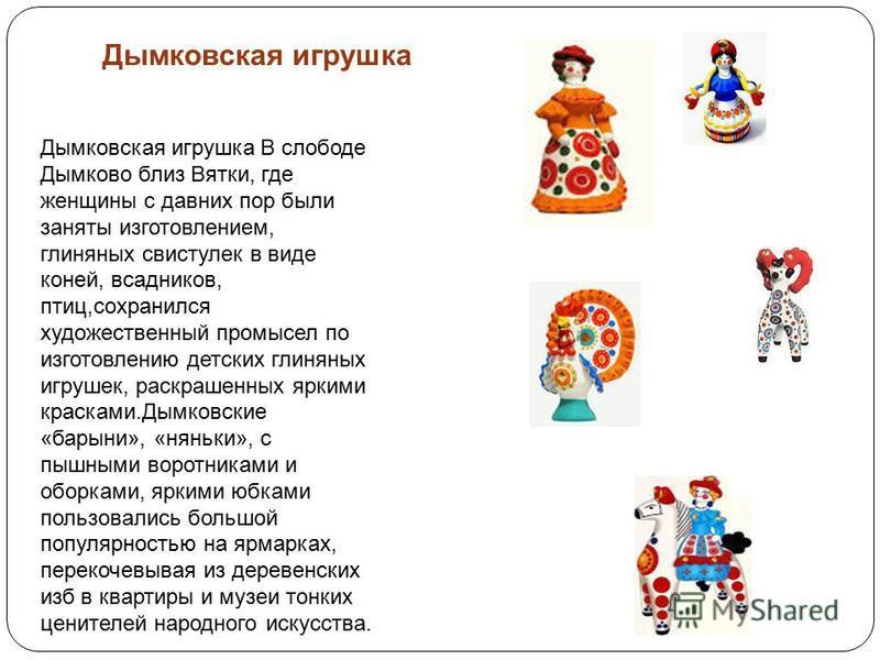 Дымковская игрушка В слободе Дымково близ Вятки, где женщины с давних пор были заняты изготовлением, глиняных свистулек в виде коней, всадников, птиц,сохранился художественный промысел по изготовлению детских глиняных игрушек, раскрашенных яркими кра