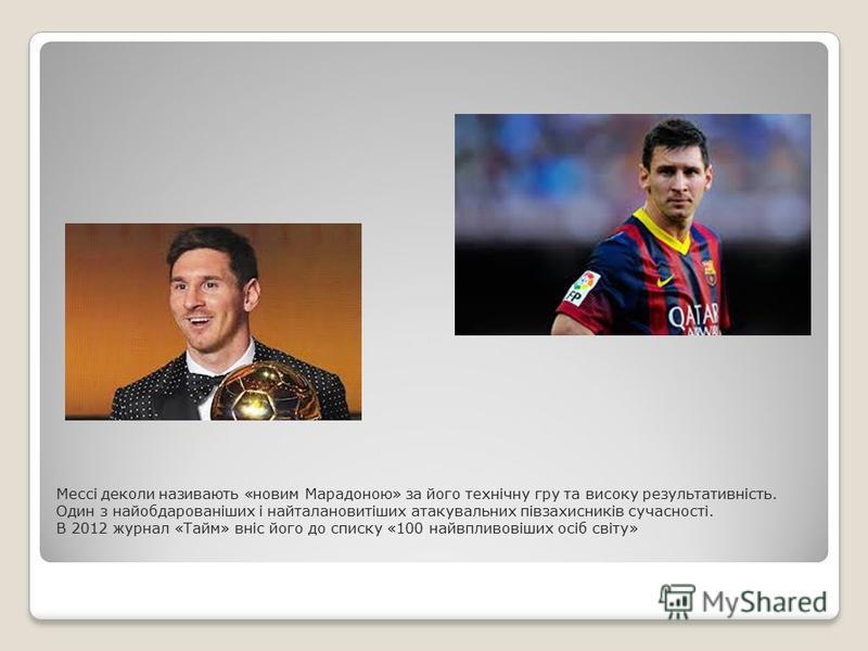 Мессі деколи називають «новим Марадоною» за його технічну гру та високу результативність. Один з найобдарованіших і найталановитіших атакувальних півзахисників сучасності. В 2012 журнал «Тайм» вніс його до списку «100 найвпливовіших осіб світу»