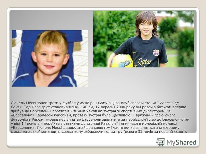 Ліонель Мессі почав грати у футбол у дуже ранньому віці за клуб свого міста, «Ньюеллз Олд Бойз». Тоді його зріст становив тільки 140 см, 17 вересня 2000 року він разом з батьком вперше прибув до Барселони і протягом 2 тижнів чекав на зустріч зі спорт