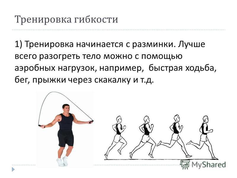 Тренировка гибкости 1) Тренировка начинается с разминки. Лучше всего разогреть тело можно с помощью аэробных нагрузок, например, быстрая ходьба, бег, прыжки через скакалку и т. д.