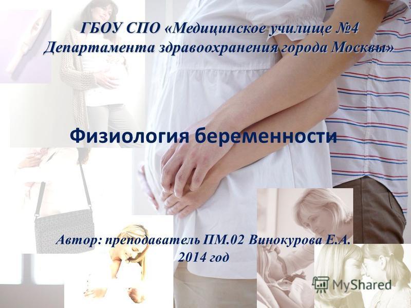 Физиология беременности Автор: преподаватель ПМ.02 Винокурова Е.А. 2014 год ГБОУ СПО «Медицинское училище 4 Департамента здравоохранения города Москвы»