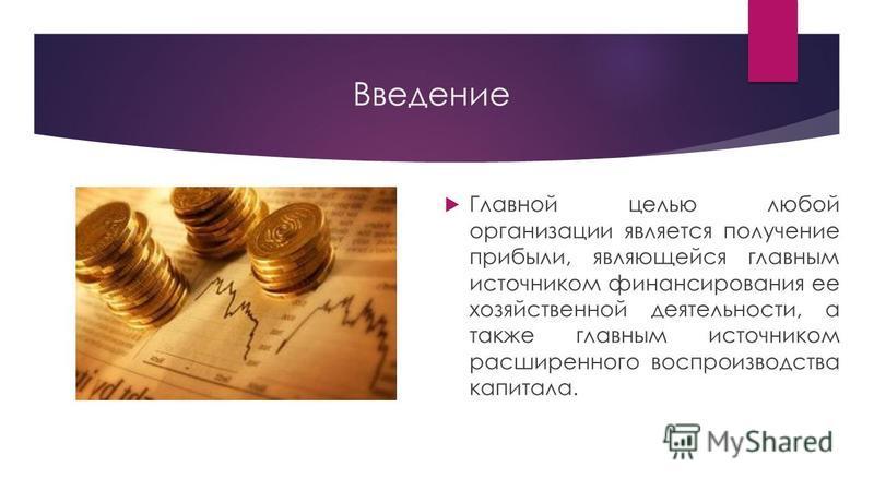 Введение Главной целью любой организации является получение прибыли, являющейся главным источником финансирования ее хозяйственной деятельности, а также главным источником расширенного воспроизводства капитала.