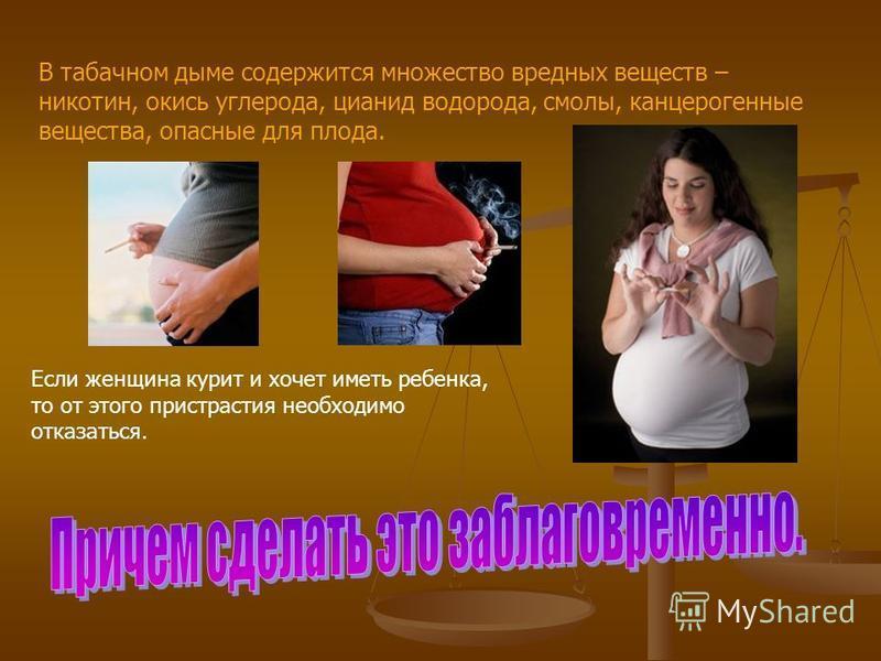 В табачном дыме содержится множество вредных веществ – никотин, окись углерода, цианид водорода, смолы, канцерогенные вещества, опасные для плода. Если женщина курит и хочет иметь ребенка, то от этого пристрастия необходимо отказаться.