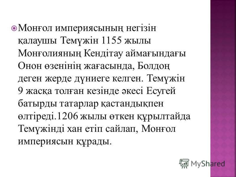 Монғол империясының негізін қалаушы Темүжін 1155 жылы Монғолияның Кендітау аймағындағы Онон өзенінің жағасында, Болдоң деген жерде дүниеге келген. Темүжін 9 жасқа толған кезінде әкесі Есугей батырды татарлар қастандықпен өлтіреді.1206 жылы өткен құры