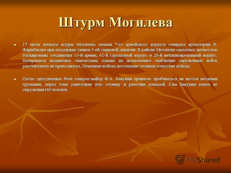 Штурм Могилева 17 июля начался штурм Могилева силами 7-го армейского корпуса генерала артиллерии В. Фармбахера при поддержке танков 3-ей танковой дивизии. В районе Могилева оказались полностью блокированы соединения 13-й армии, 61-й стрелковый корпус
