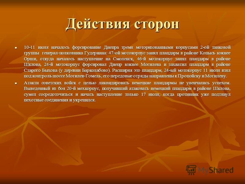 Действия сторон 10-11 июля началось форсирование Днепра тремя моторизованными корпусами 2-ой танковой группы генерал-полковника Гудериана: 47-ой мото корпус занял плацдарм в районе Копысь южнее Орши, откуда началось наступление на Смоленск, 46-й мото
