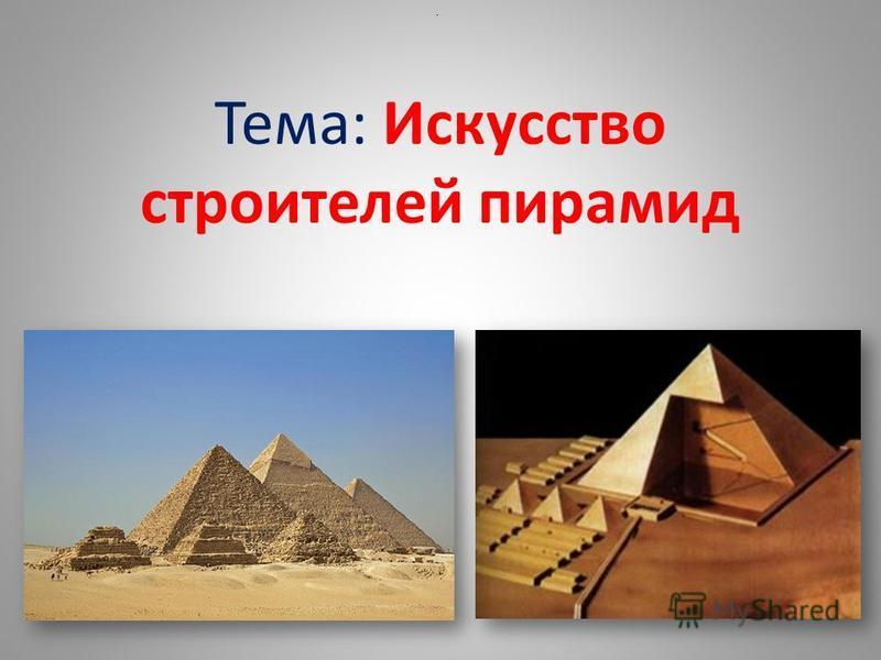 Тема: Искусство строителей пирамид.
