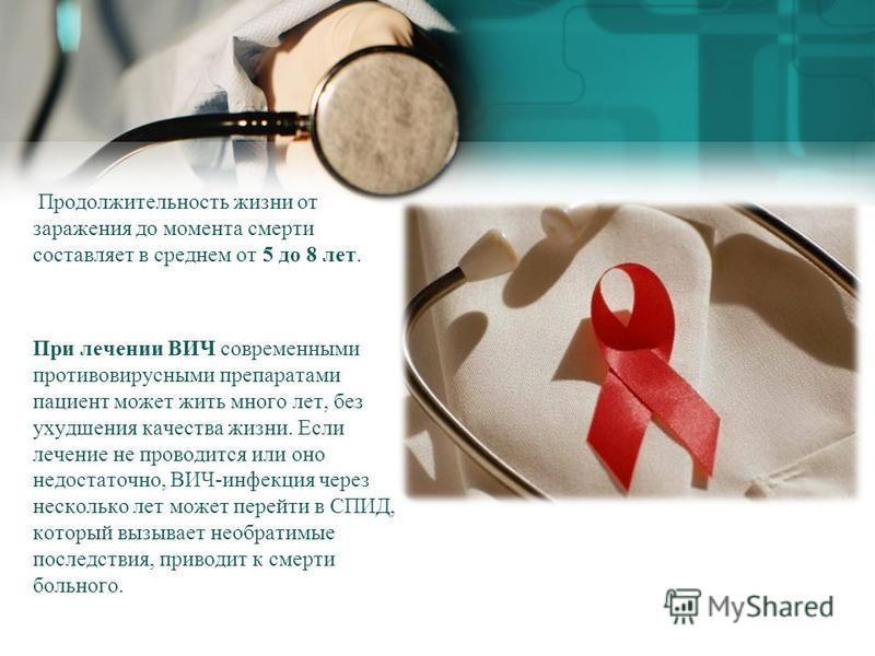 Продолжительность жизни от заражения до момента смерти составляет в среднем от 5 до 8 лет. При лечении ВИЧ современными противовирусными препаратами пациент может жить много лет, без ухудшения качества жизни. Если лечение не проводится или оно недост