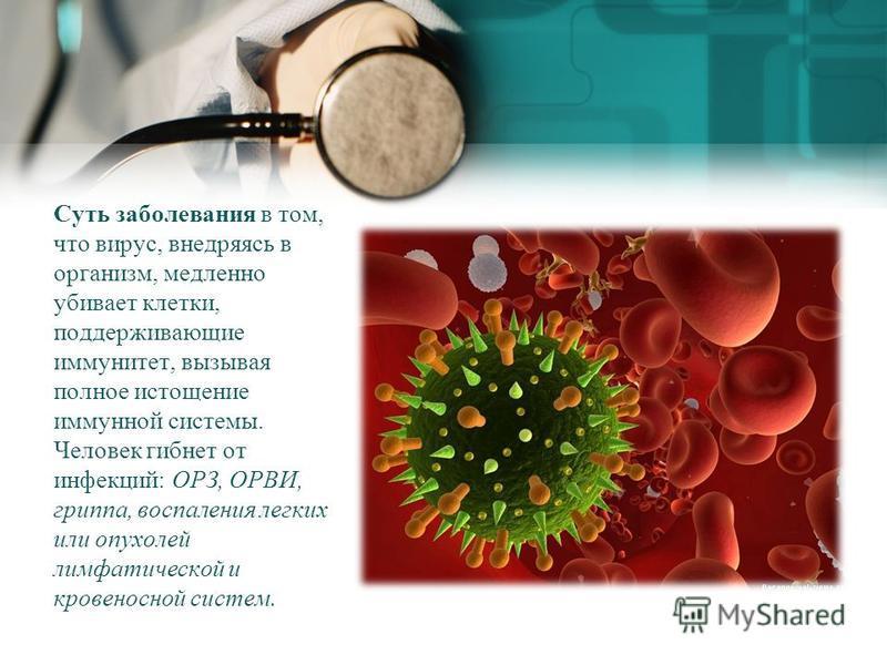 Суть заболевания в том, что вирус, внедряясь в организм, медленно убивает клетки, поддерживающие иммунитет, вызывая полное истощение иммунной системы. Человек гибнет от инфекций: ОРЗ, ОРВИ, гриппа, воспаления легких или опухолей лимфатической и крове