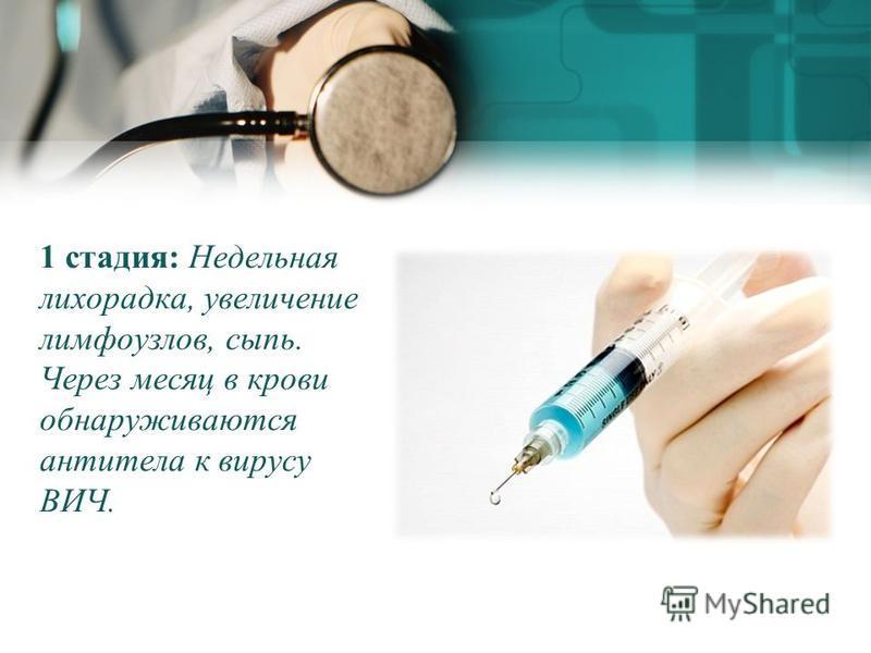 1 стадия: Недельная лихорадка, увеличение лимфоузлов, сыпь. Через месяц в крови обнаруживаются антитела к вирусу ВИЧ.