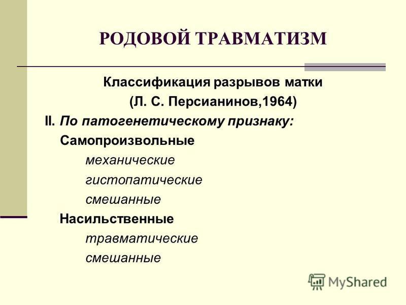 РОДОВОЙ ТРАВМАТИЗМ Классификация разрывов матки (Л. С. Персианинов,1964) II. По патогенетическому признаку: Самопроизвольные механические гистопатические смешанные Насильственные травматические смешанные