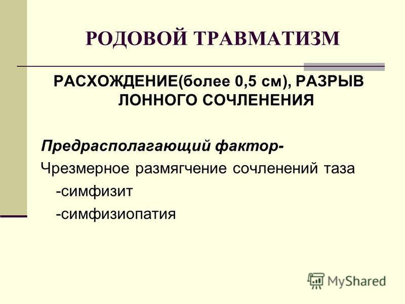 РОДОВОЙ ТРАВМАТИЗМ РАСХОЖДЕНИЕ(более 0,5 см), РАЗРЫВ ЛОННОГО СОЧЛЕНЕНИЯ Предрасполагающий фактор- Чрезмерное размягчение сочленений таза -симфизит -симфизиопатия