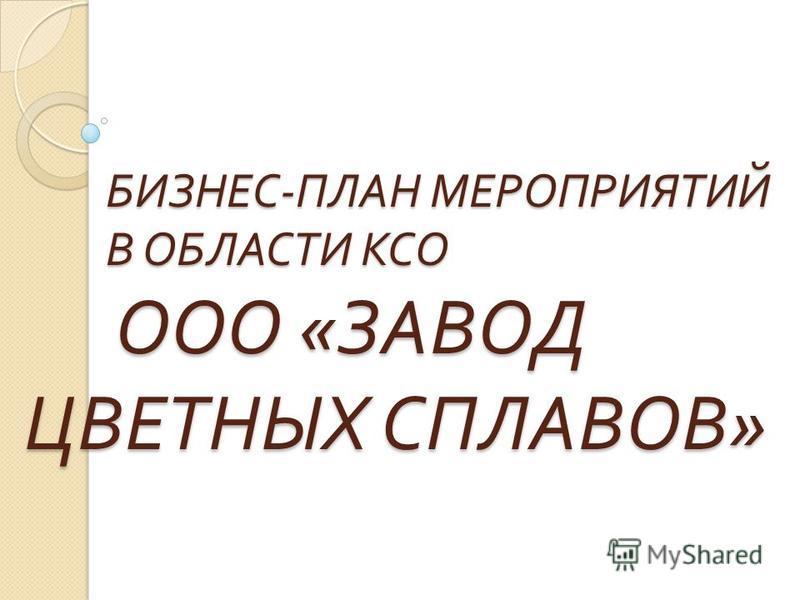 БИЗНЕС - ПЛАН МЕРОПРИЯТИЙ В ОБЛАСТИ КСО ООО « ЗАВОД ЦВЕТНЫХ СПЛАВОВ » БИЗНЕС - ПЛАН МЕРОПРИЯТИЙ В ОБЛАСТИ КСО ООО « ЗАВОД ЦВЕТНЫХ СПЛАВОВ »