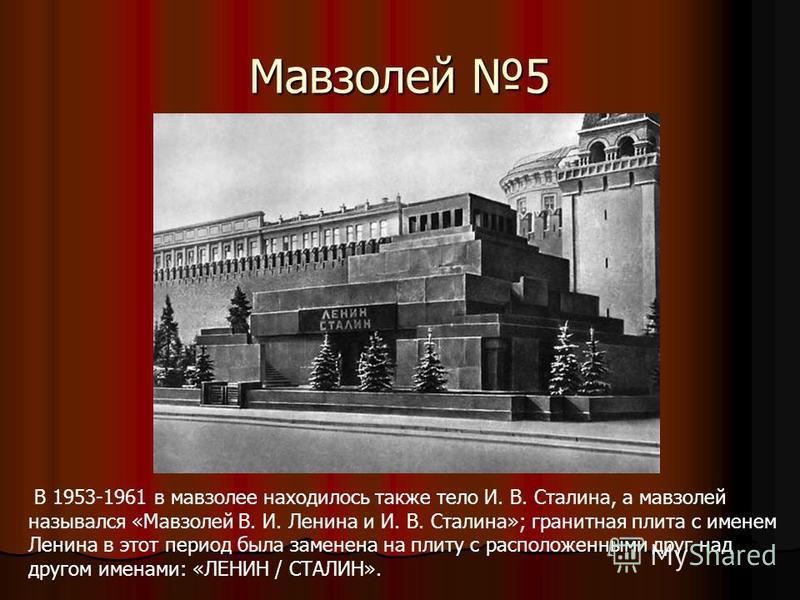 Мавзолей 5 В 1953-1961 в мавзолее находилось также тело И. В. Сталина, а мавзолей назывался «Мавзолей В. И. Ленина и И. В. Сталина»; гранитная плита с именем Ленина в этот период была заменена на плиту с расположенными друг над другом именами: «ЛЕНИН