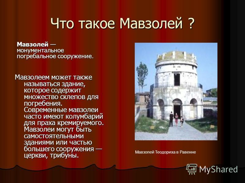 Что такое Мавзолей ? Мавзолеем может также называться здание, которое содержит множество склепов для погребения. Современные мавзолеи часто имеют колумбарий для праха кремируемого. Мавзолеи могут быть самостоятельными зданиями или частью большего соо