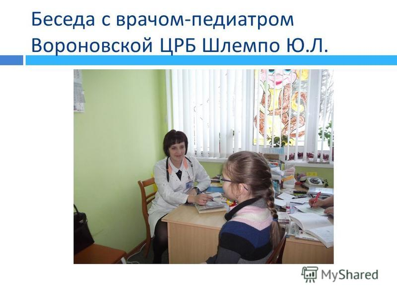 Беседа с врачом - педиатром Вороновской ЦРБ Шлемпо Ю. Л.