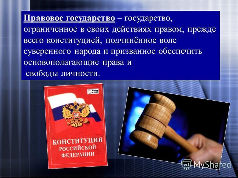 Правовое государство – государство, ограниченное в своих действиях правом, прежде всего конституцией, подчинённое воле суверенного народа и призванное обеспечить основополагающие права и свободы личности.